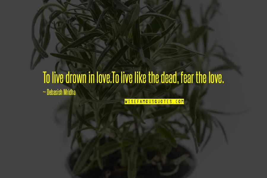 Live Life Happiness Quotes By Debasish Mridha: To live drown in love.To live like the