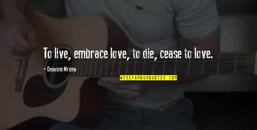 Live Life Happiness Quotes By Debasish Mridha: To live, embrace love, to die, cease to