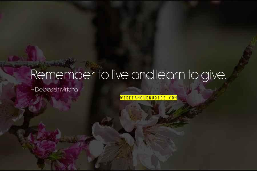 Live Life Happiness Quotes By Debasish Mridha: Remember to live and learn to give.