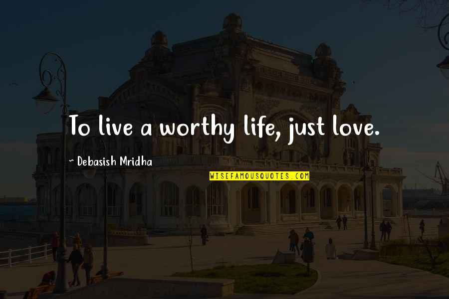 Live Life Happiness Quotes By Debasish Mridha: To live a worthy life, just love.