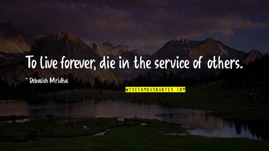 Live Life Happiness Quotes By Debasish Mridha: To live forever, die in the service of