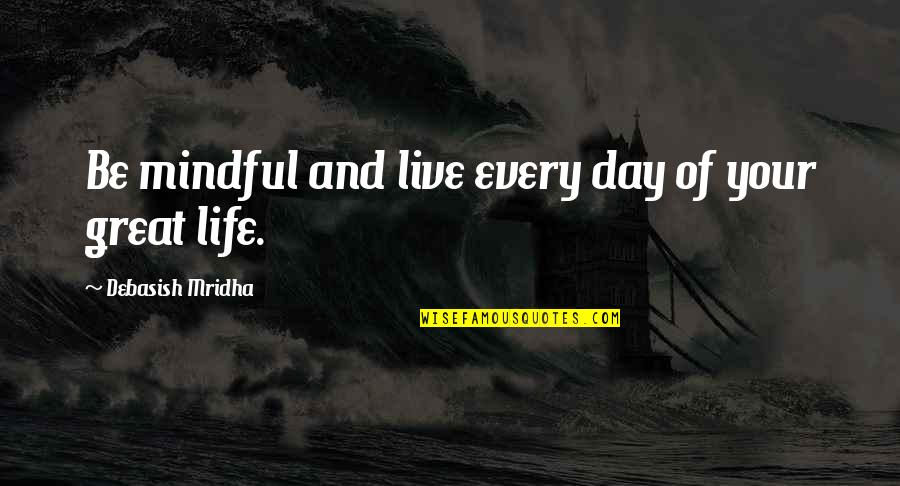 Live Life Happiness Quotes By Debasish Mridha: Be mindful and live every day of your