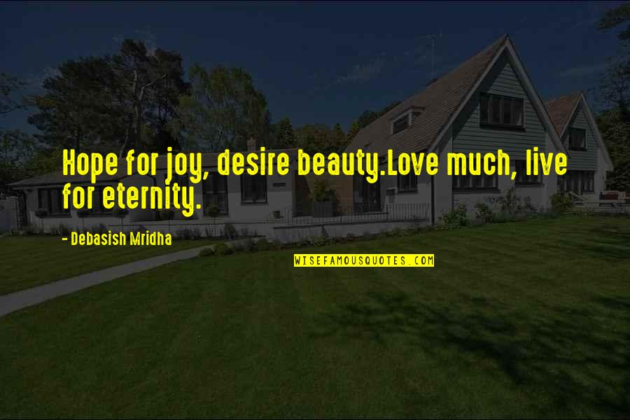 Live Life Happiness Quotes By Debasish Mridha: Hope for joy, desire beauty.Love much, live for