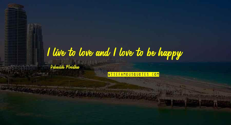 Live Life Happiness Quotes By Debasish Mridha: I live to love and I love to