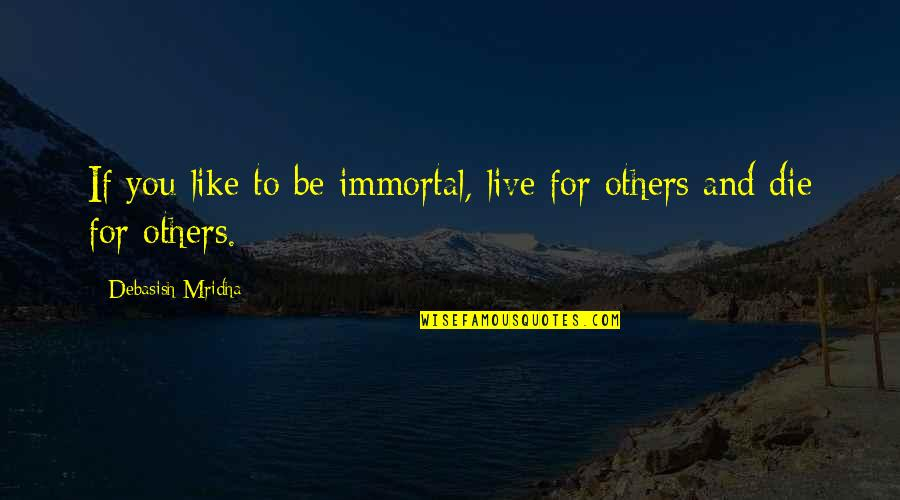 Live Life Happiness Quotes By Debasish Mridha: If you like to be immortal, live for