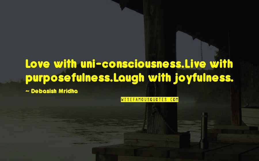Live Life Happiness Quotes By Debasish Mridha: Love with uni-consciousness.Live with purposefulness.Laugh with joyfulness.