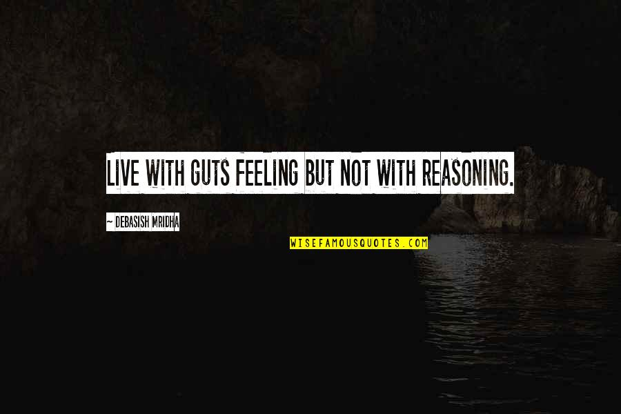 Live Life Happiness Quotes By Debasish Mridha: Live with guts feeling but not with reasoning.