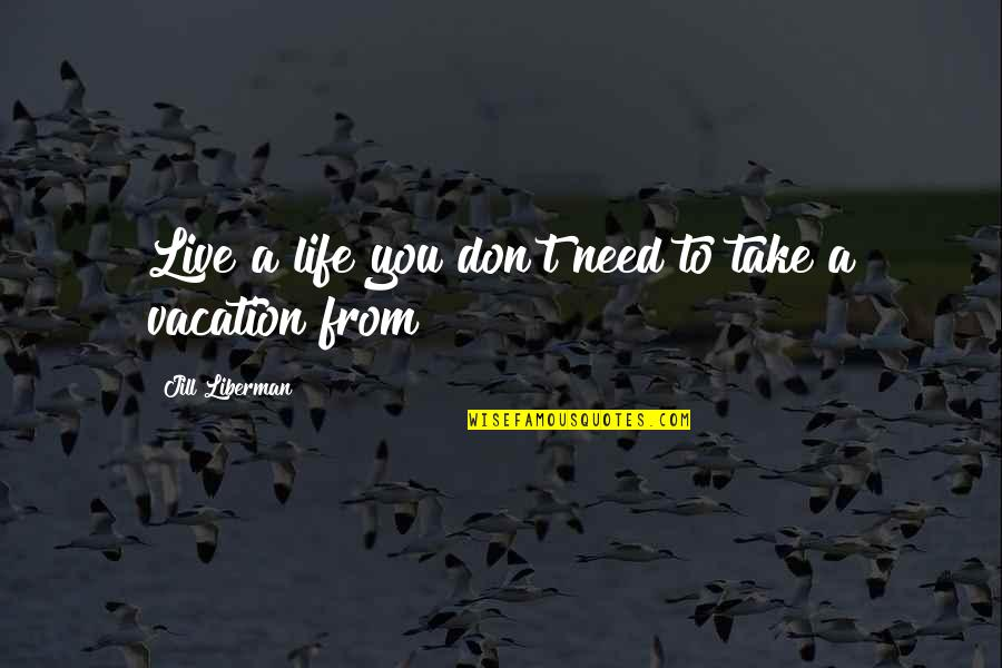 Live Life Happiness Quotes By Jill Liberman: Live a life you don't need to take