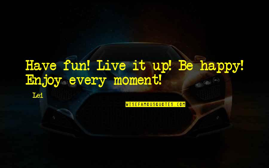 Live Life Happiness Quotes By Lei: Have fun! Live it up! Be happy! Enjoy