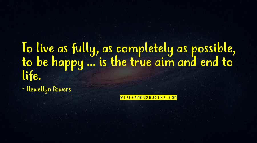 Live Life Happiness Quotes By Llewellyn Powers: To live as fully, as completely as possible,