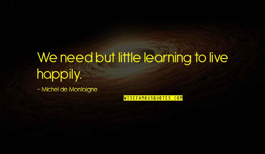Live Life Happiness Quotes By Michel De Montaigne: We need but little learning to live happily.