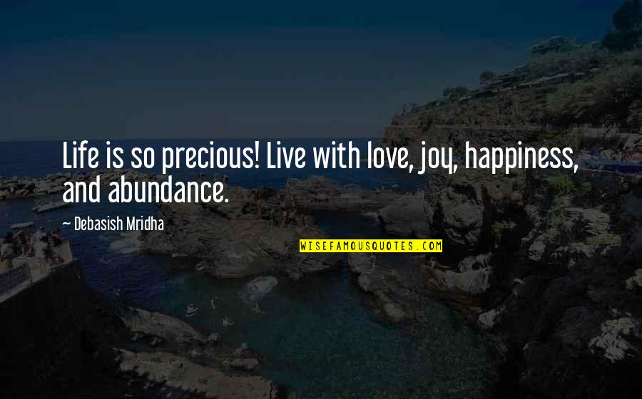 Live Life In Abundance Quotes By Debasish Mridha: Life is so precious! Live with love, joy,