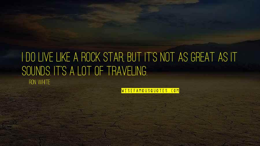 Live Like A Star Quotes By Ron White: I do live like a rock star, but