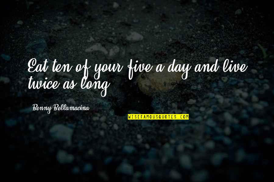 Live Long Life Quotes By Benny Bellamacina: Eat ten of your five a day and