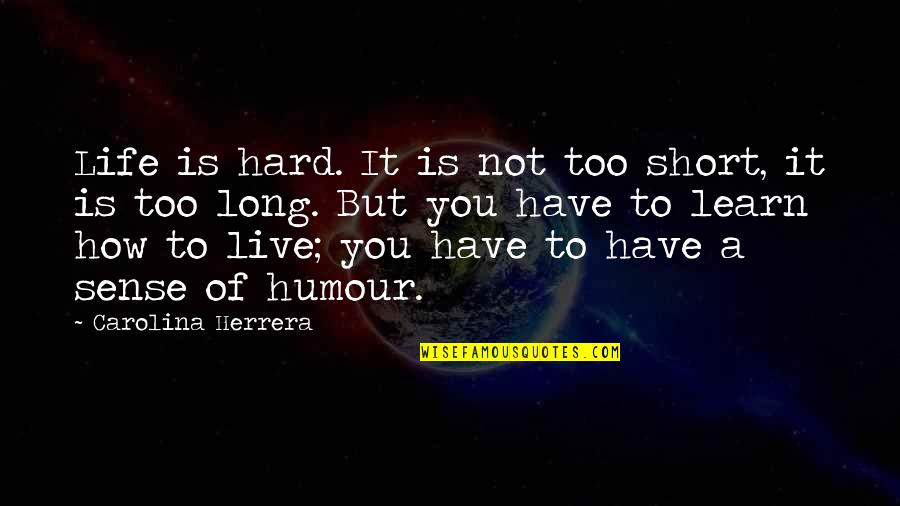 Live Long Life Quotes By Carolina Herrera: Life is hard. It is not too short,
