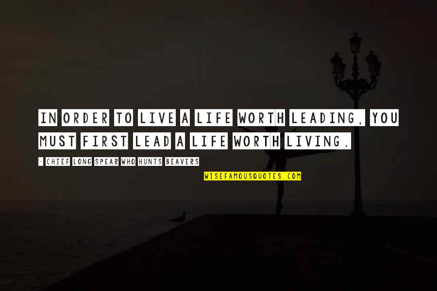 Live Long Life Quotes By Chief Long Spear Who Hunts Beavers: In order to live a life worth leading,