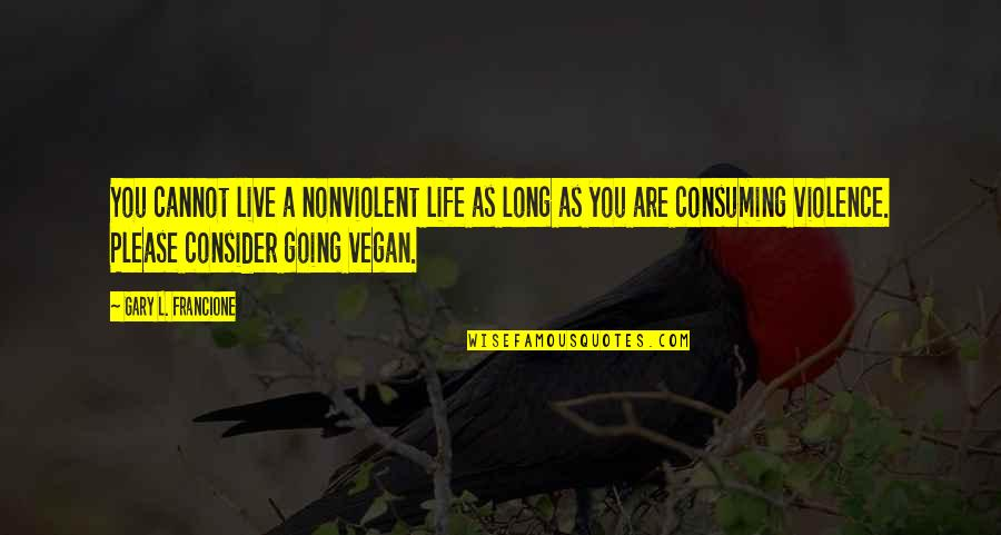 Live Long Life Quotes By Gary L. Francione: You cannot live a nonviolent life as long