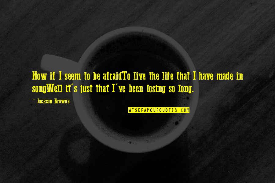 Live Long Life Quotes By Jackson Browne: Now if I seem to be afraidTo live