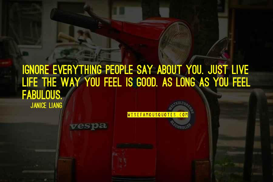 Live Long Life Quotes By Janice Liang: Ignore everything people say about you. Just live