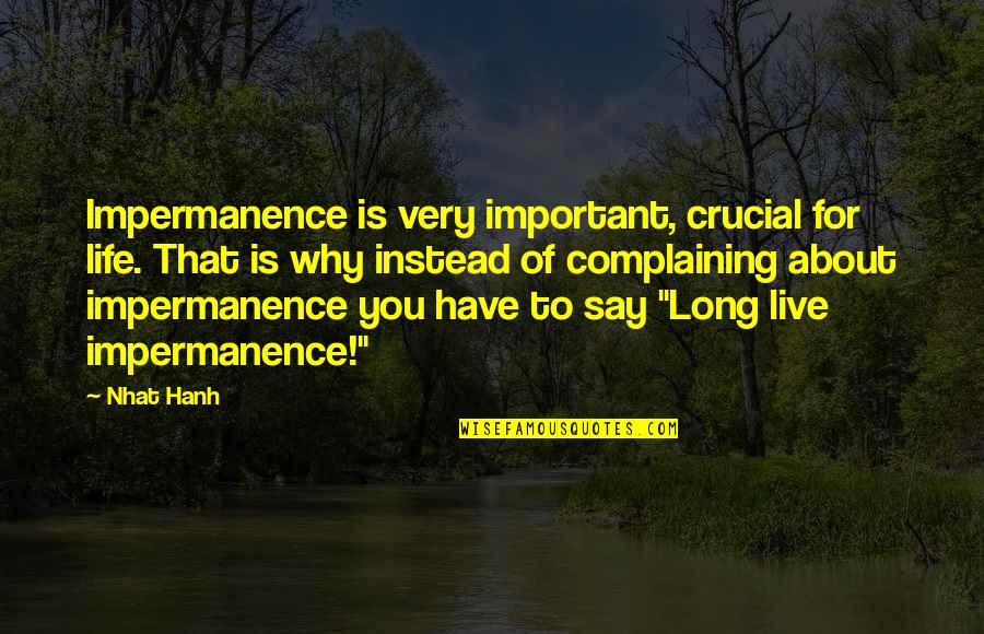 Live Long Life Quotes By Nhat Hanh: Impermanence is very important, crucial for life. That