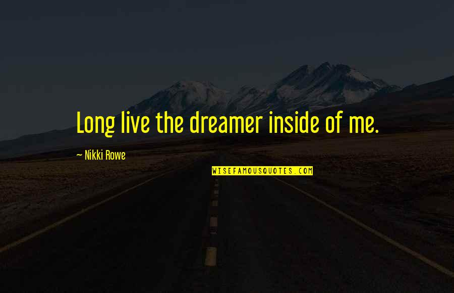 Live Long Life Quotes By Nikki Rowe: Long live the dreamer inside of me.