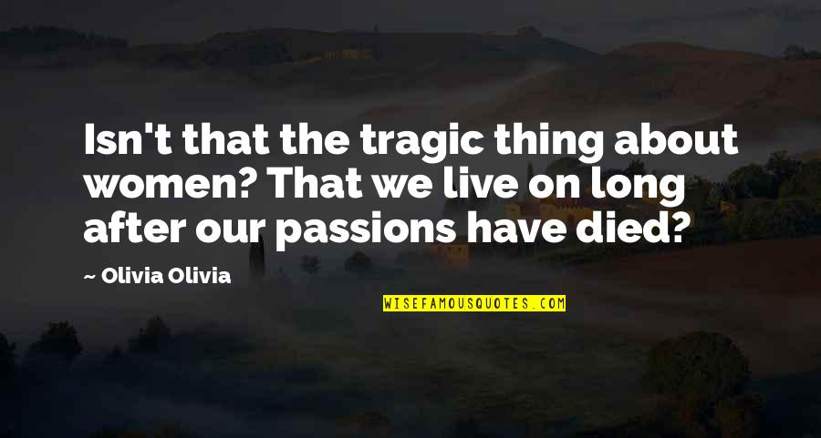 Live Long Life Quotes By Olivia Olivia: Isn't that the tragic thing about women? That