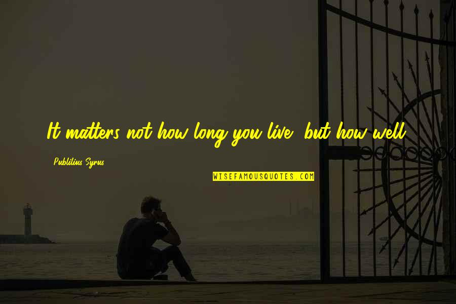 Live Long Life Quotes By Publilius Syrus: It matters not how long you live, but