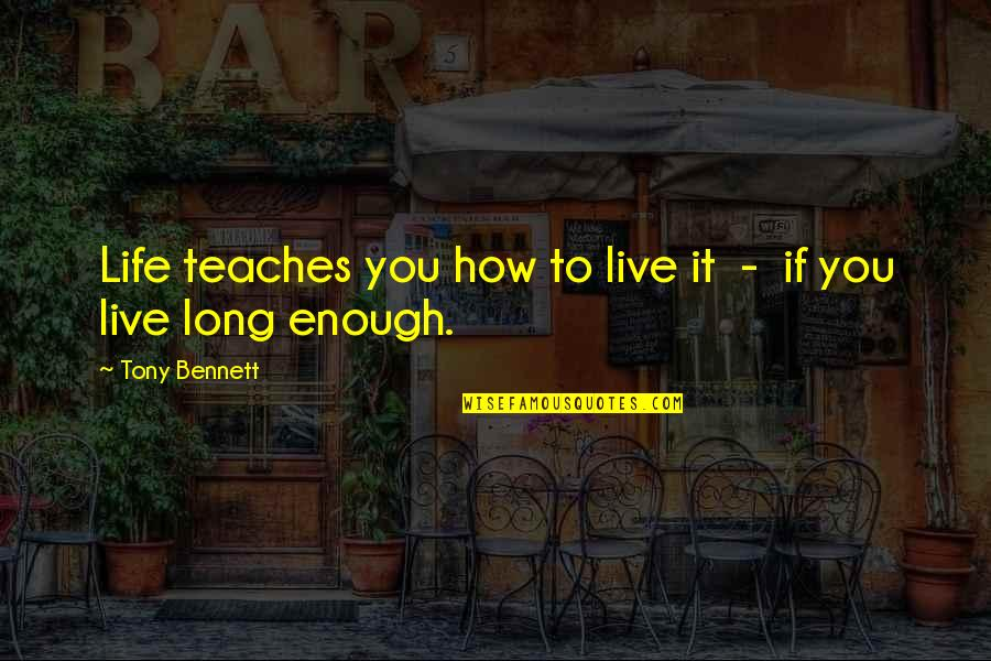 Live Long Life Quotes By Tony Bennett: Life teaches you how to live it -