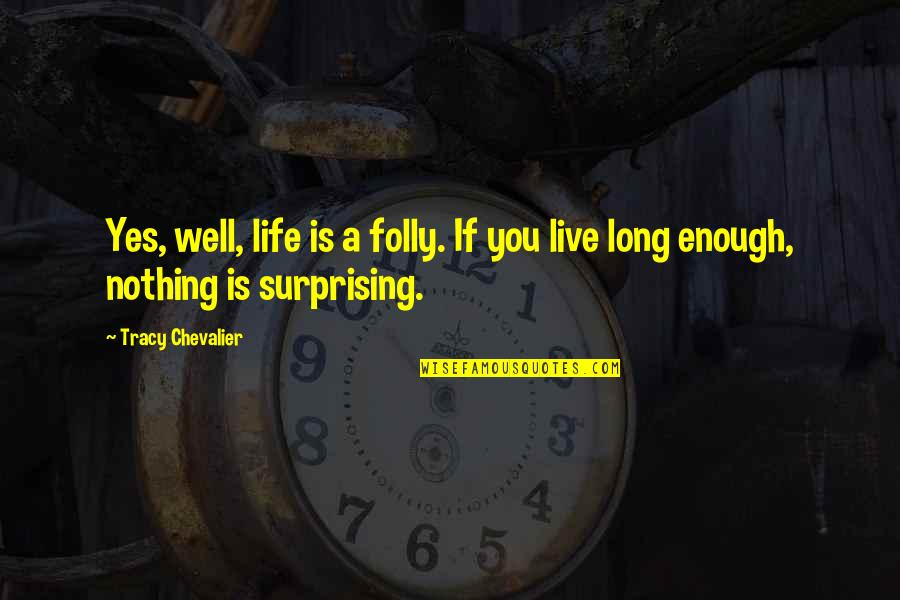 Live Long Life Quotes By Tracy Chevalier: Yes, well, life is a folly. If you