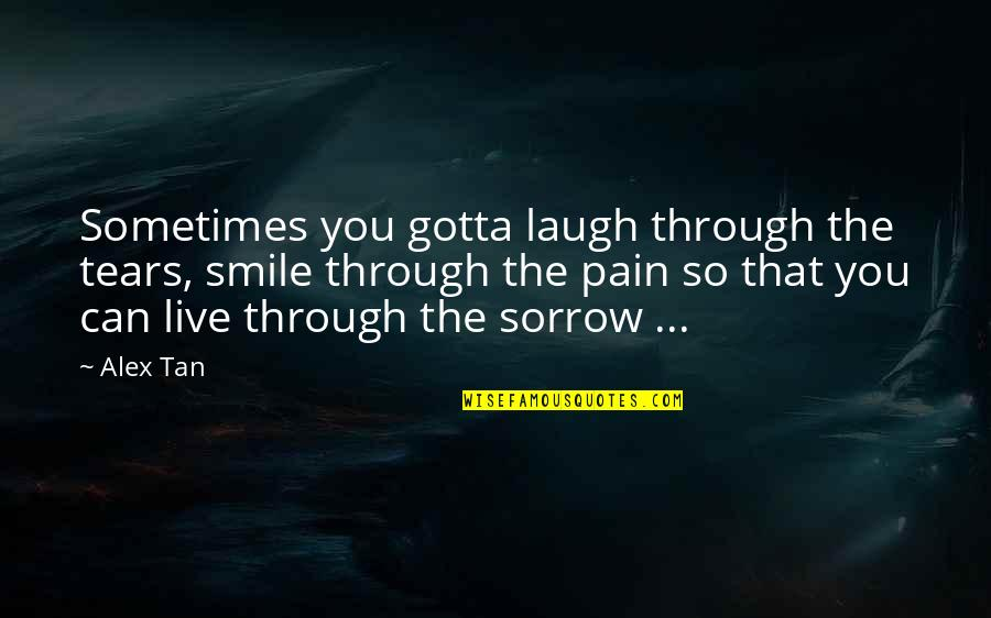Live Love Smile Quotes By Alex Tan: Sometimes you gotta laugh through the tears, smile