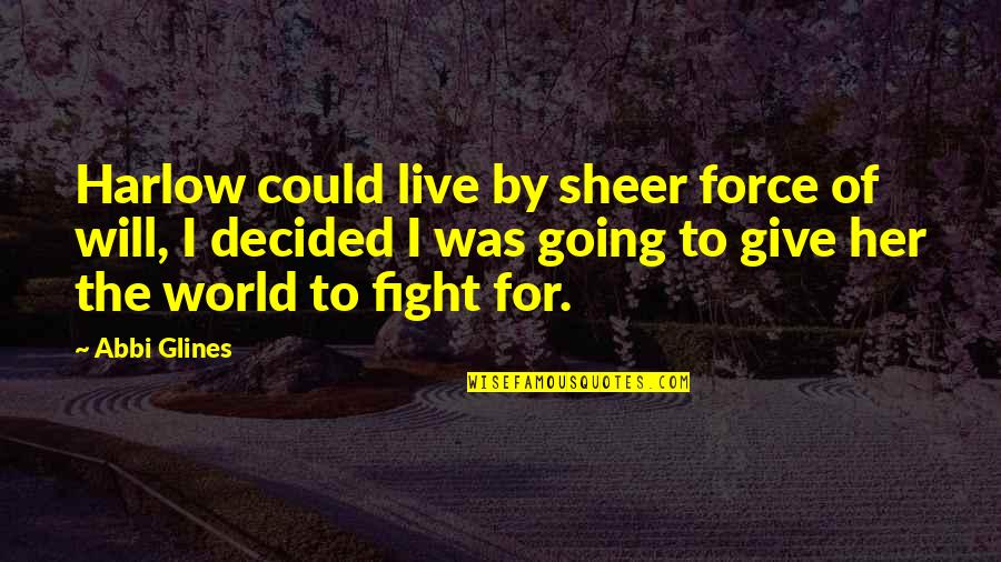 Live To Fight Quotes By Abbi Glines: Harlow could live by sheer force of will,