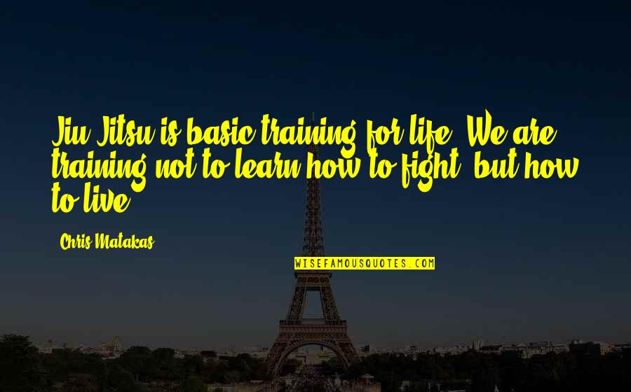 Live To Fight Quotes By Chris Matakas: Jiu Jitsu is basic training for life. We