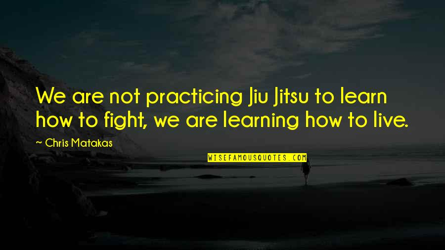Live To Fight Quotes By Chris Matakas: We are not practicing Jiu Jitsu to learn