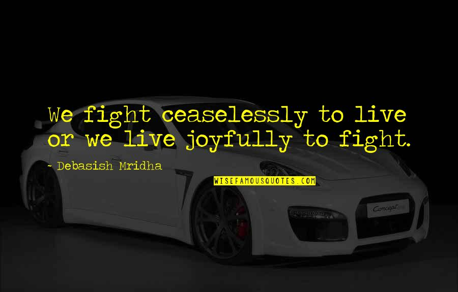 Live To Fight Quotes By Debasish Mridha: We fight ceaselessly to live or we live