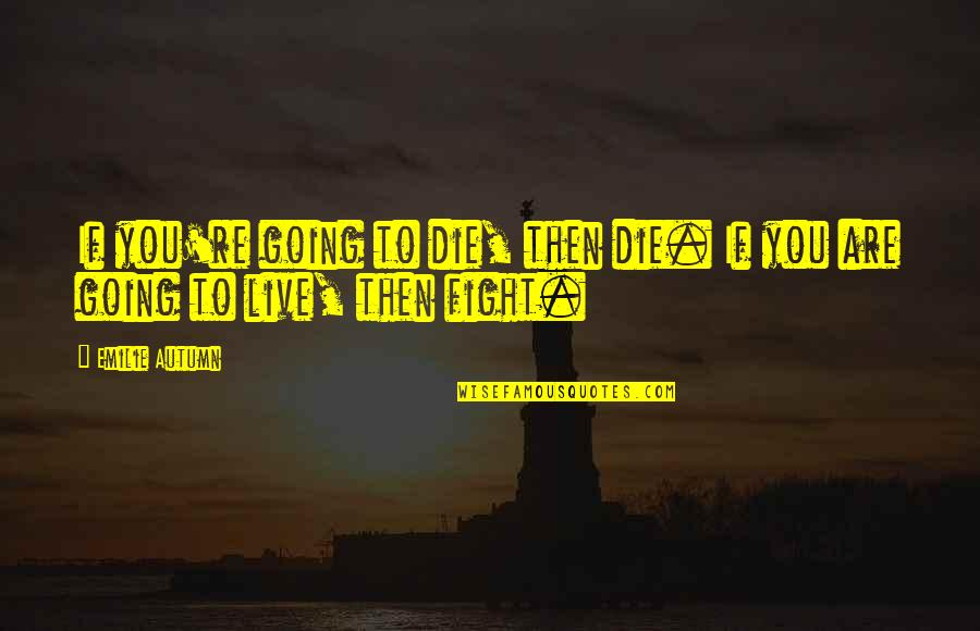 Live To Fight Quotes By Emilie Autumn: If you're going to die, then die. If
