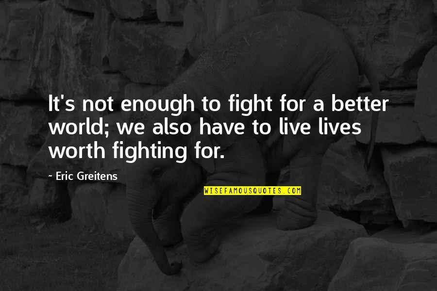 Live To Fight Quotes By Eric Greitens: It's not enough to fight for a better