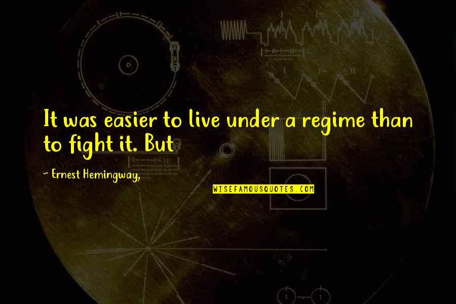 Live To Fight Quotes By Ernest Hemingway,: It was easier to live under a regime