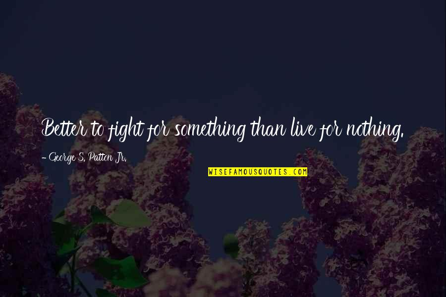 Live To Fight Quotes By George S. Patton Jr.: Better to fight for something than live for