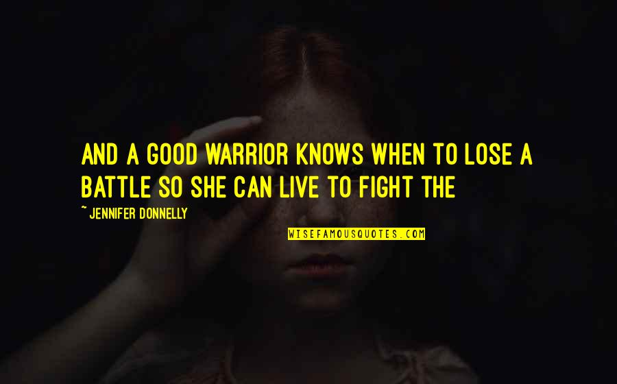Live To Fight Quotes By Jennifer Donnelly: And a good warrior knows when to lose