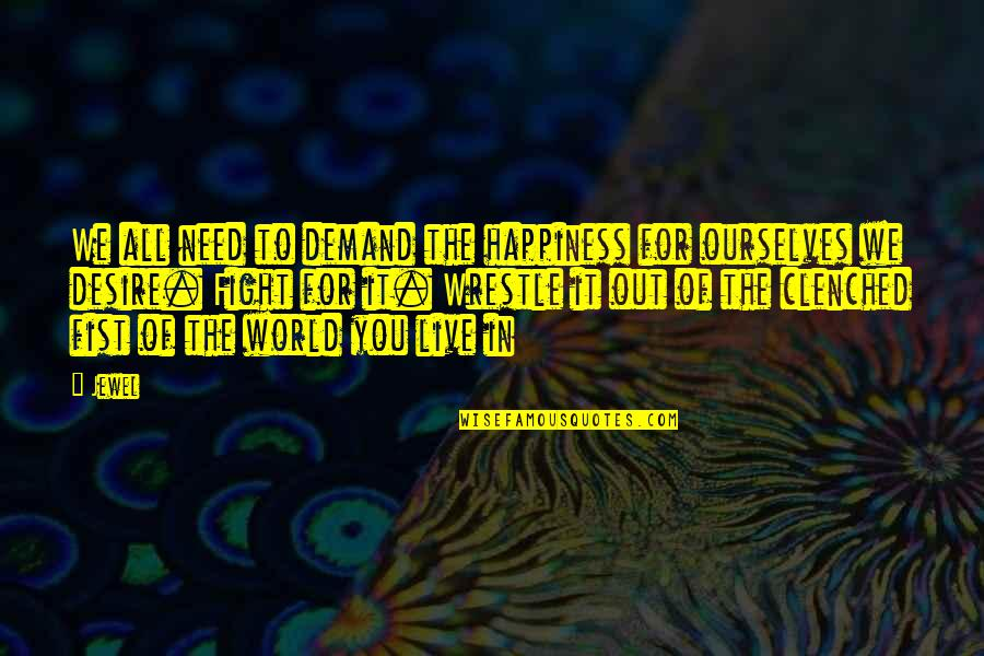Live To Fight Quotes By Jewel: We all need to demand the happiness for
