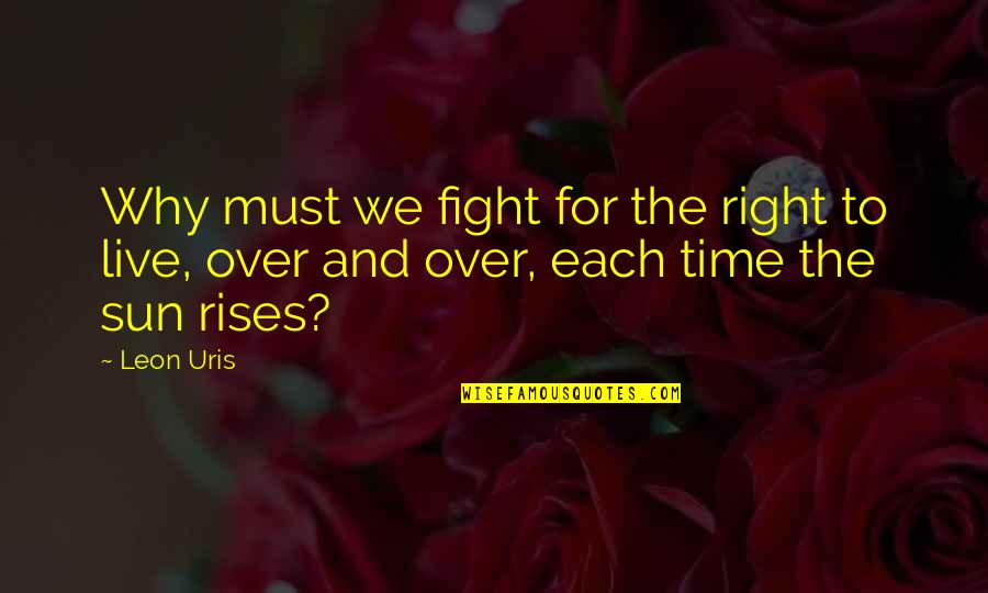 Live To Fight Quotes By Leon Uris: Why must we fight for the right to