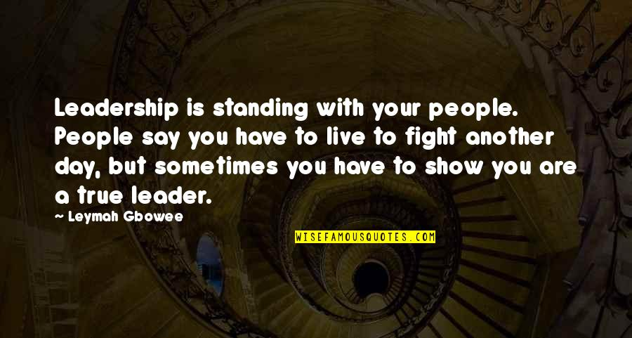 Live To Fight Quotes By Leymah Gbowee: Leadership is standing with your people. People say