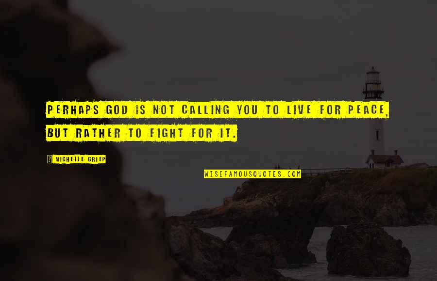 Live To Fight Quotes By Michelle Griep: Perhaps God is not calling you to live