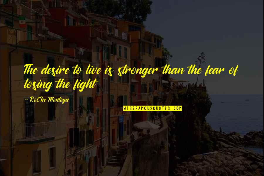 Live To Fight Quotes By RoChe Montoya: The desire to live is stronger than the