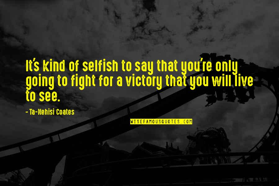 Live To Fight Quotes By Ta-Nehisi Coates: It's kind of selfish to say that you're