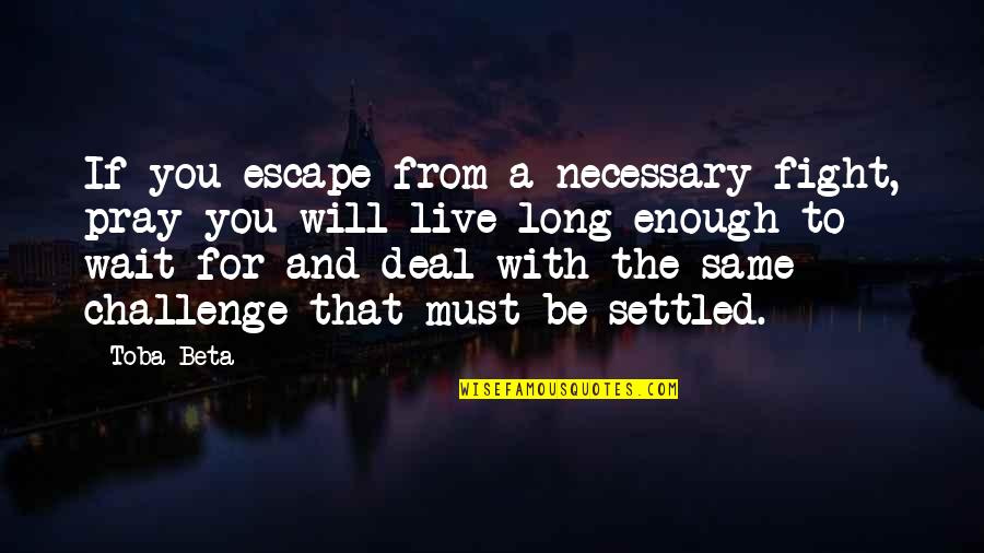 Live To Fight Quotes By Toba Beta: If you escape from a necessary fight, pray