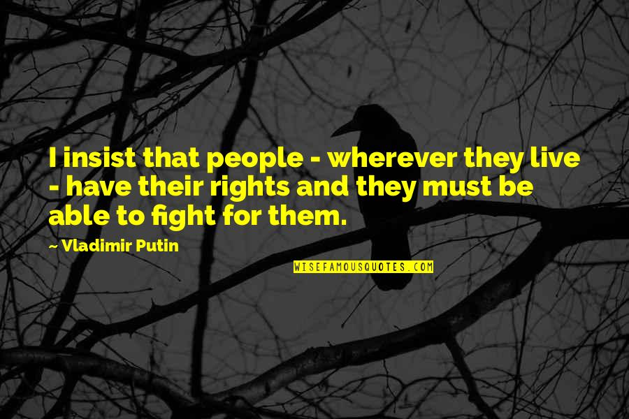 Live To Fight Quotes By Vladimir Putin: I insist that people - wherever they live