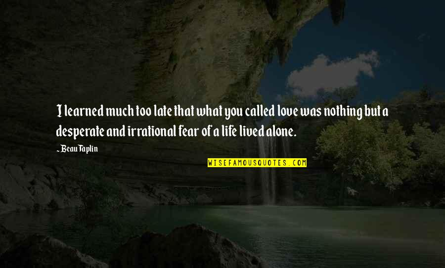 Lived And Learned Quotes By Beau Taplin: I learned much too late that what you