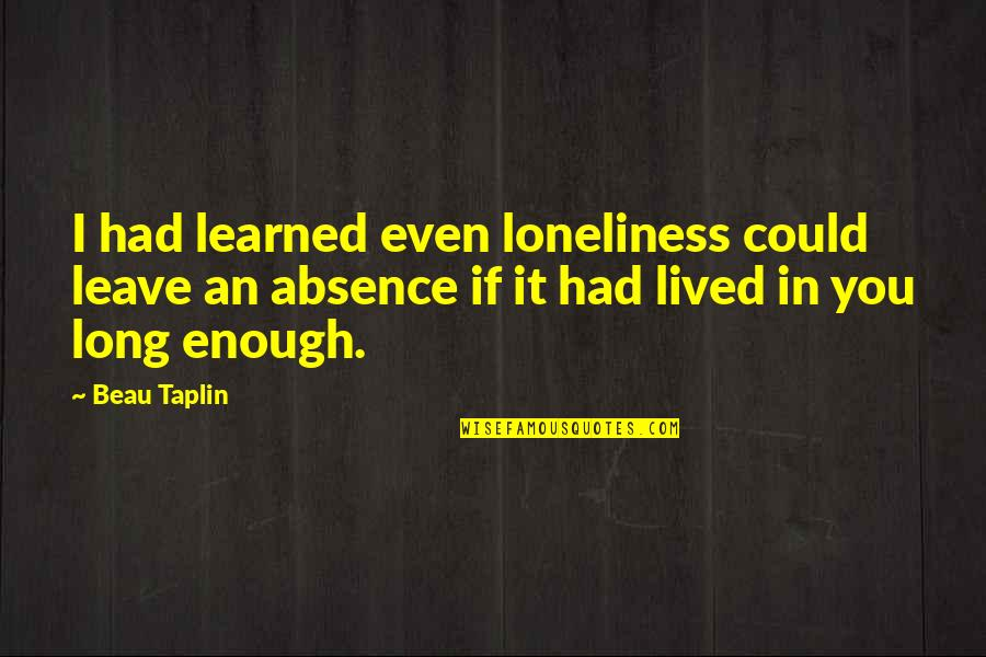 Lived And Learned Quotes By Beau Taplin: I had learned even loneliness could leave an