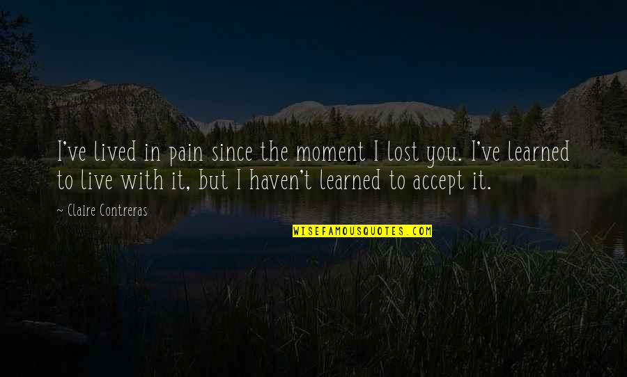Lived And Learned Quotes By Claire Contreras: I've lived in pain since the moment I